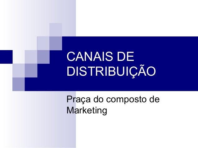 CANAIS DE DISTRIBUIÇÃO Praça do composto de Marketing