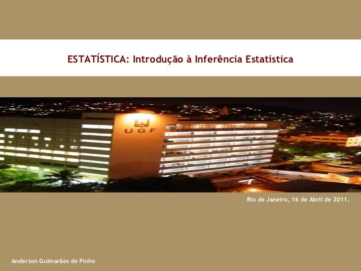 Rio de Janeiro, 16 de Abril de 2011. ESTATÍSTICA: Introdução à Inferência Estatística Anderson Guimarães de Pinho