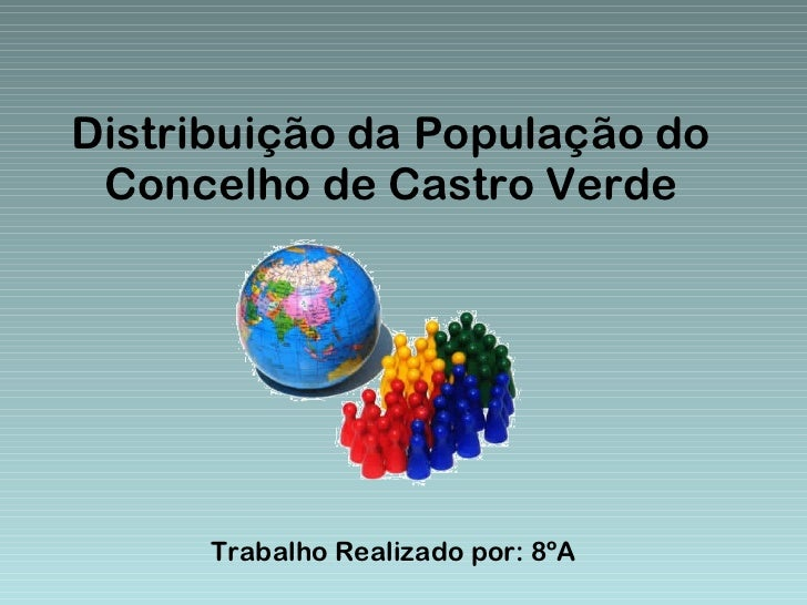 Distribuição da População do Concelho de Castro Verde Trabalho Realizado por: 8ºA