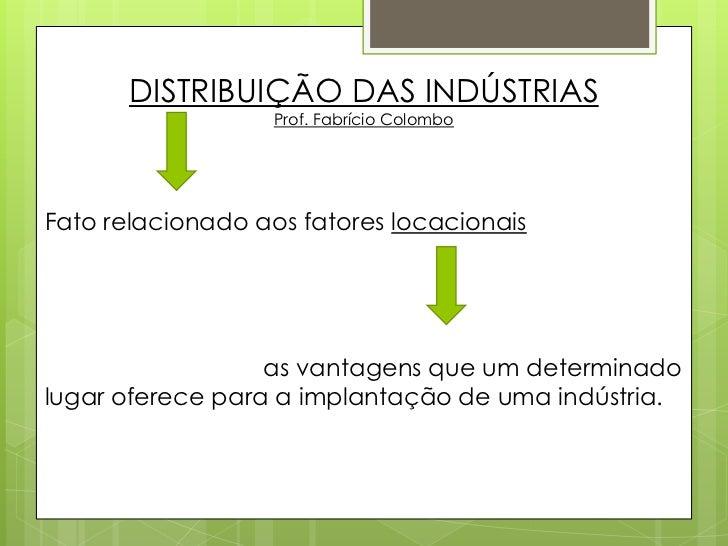 DISTRIBUIÇÃO DAS INDÚSTRIAS<br />Prof. Fabrício Colombo<br />Fato relacionado aos fatores locacionais<br />as vantagens ...