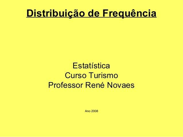 Distribuição de Frequência  Estatística  Curso Turismo  Professor René Novaes  Ano 2008