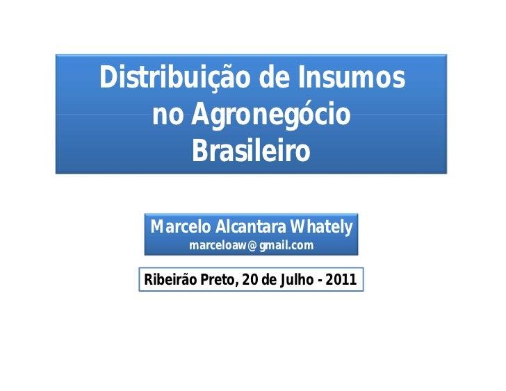 Distribuição de Insumos    no Agronegócio        Brasileiro   Marcelo Alcantara Whately          marceloaw@gmail.com   Rib...