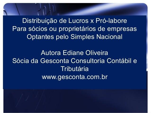 Distribuição de Lucros x Pró-labore Para sócios ou proprietários de empresas Optantes pelo Simples Nacional Autora Ediane ...