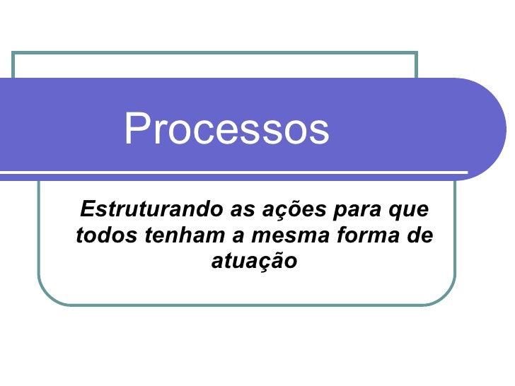 Processos Estruturando as ações para que todos tenham a mesma forma de atuação