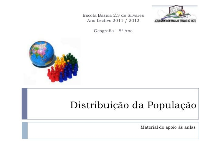 Escola Básica 2,3 de Silvares    Ano Lectivo 2011 / 2012       Geografia – 8º AnoDistribuição da População                ...