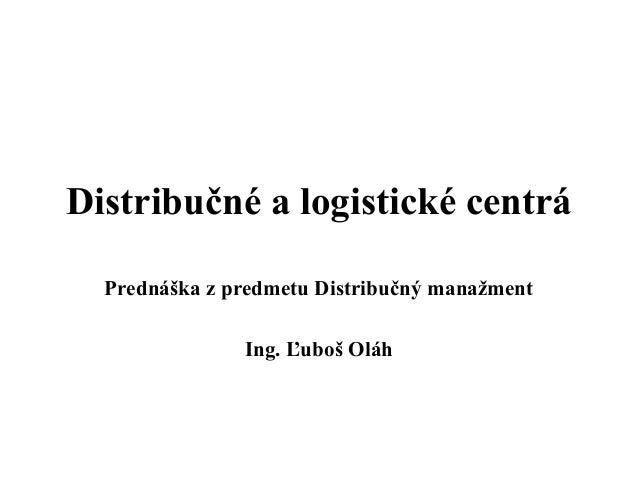 Distribučné a logistické centrá  Prednáška z predmetu Distribučný manažment               Ing. Ľuboš Oláh