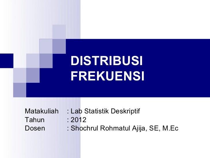 DISTRIBUSI              FREKUENSIMatakuliah   : Lab Statistik DeskriptifTahun        : 2012Dosen        : Shochrul Rohmatu...