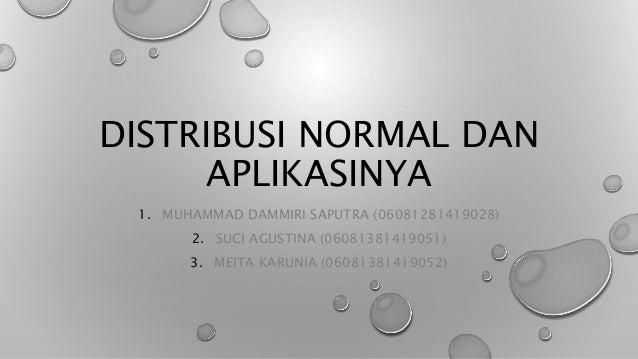 DISTRIBUSI NORMAL DAN APLIKASINYA 1. MUHAMMAD DAMMIRI SAPUTRA (06081281419028) 2. SUCI AGUSTINA (06081381419051) 3. MEITA ...