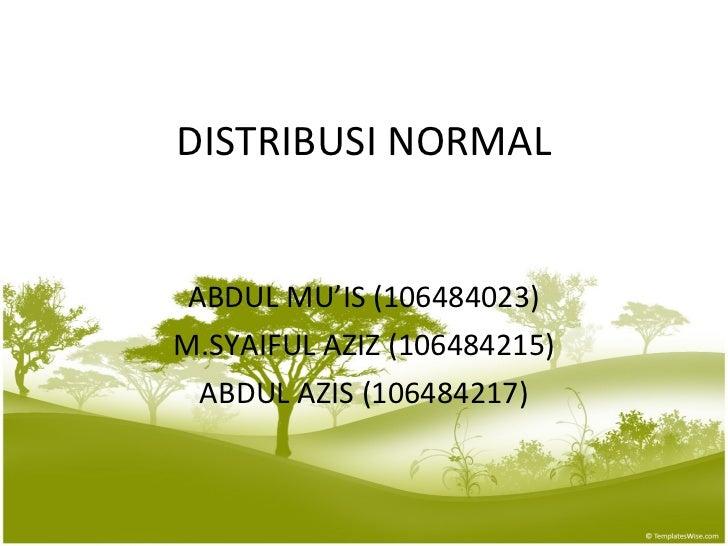 DISTRIBUSI NORMAL ABDUL MU'IS (106484023) M.SYAIFUL AZIZ (106484215) ABDUL AZIS (106484217)