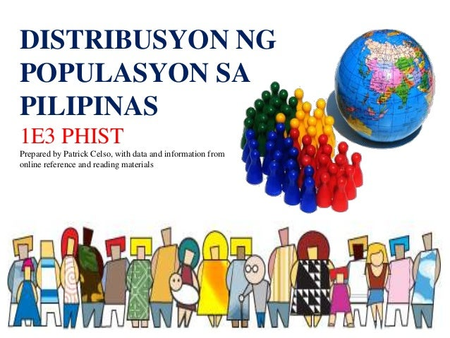DISTRIBUSYON NG POPULASYON SA PILIPINAS 1E3 PHIST Prepared by Patrick Celso, with data and information from online referen...