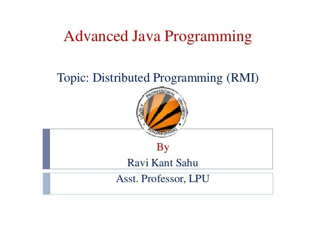Advanced Java Programming Topic: Distributed Programming (RMI)  By Ravi Kant Sahu Asst. Professor, LPU