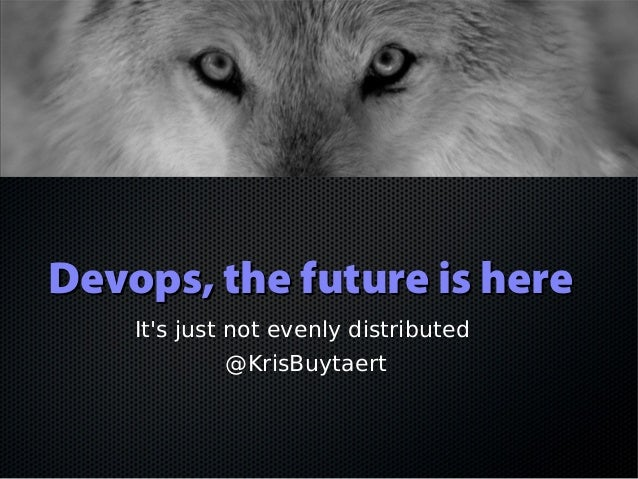 Devops, the future is hereDevops, the future is here It's just not evenly distributed @KrisBuytaert