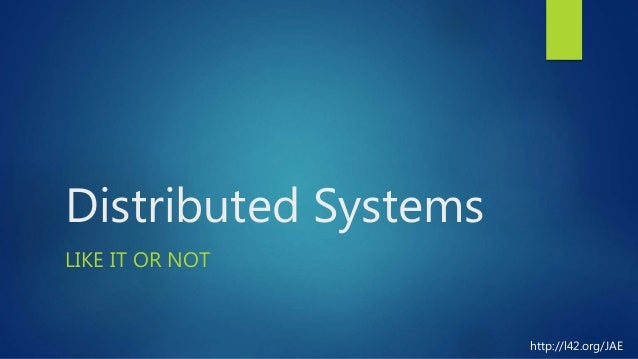 Distributed Systems LIKE IT OR NOT http://l42.org/JAE