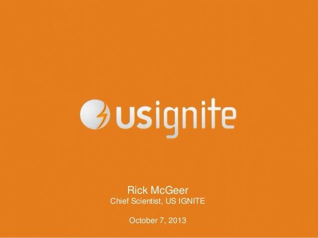 Rick McGeer Chief Scientist, US IGNITE October 7, 2013
