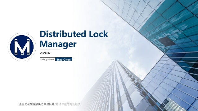 2021.06. Distributed Lock Manager Hao Chen MegaEase 企业云化架构解决方案提供商/用技术推动商业进步