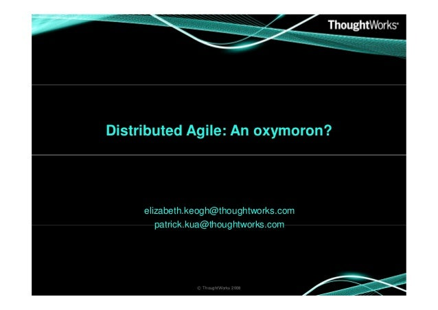 Distributed Agile: An oxymoron? elizabeth.keogh@thoughtworks.com patrick.kua@thoughtworks.com © ThoughtWorks 2008