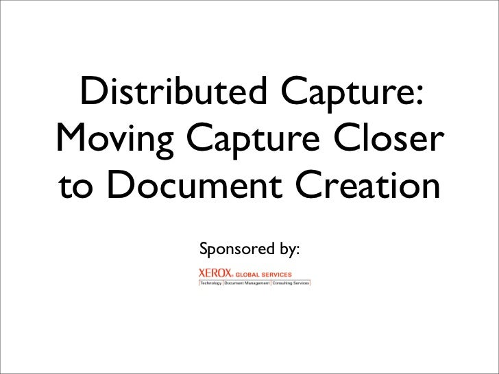 Distributed Capture: Moving Capture Closer to Document Creation        Sponsored by: