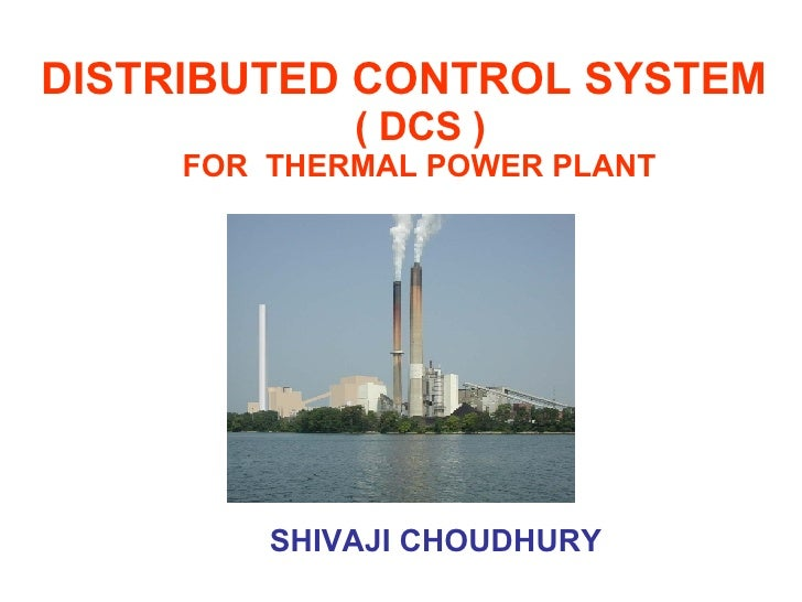DISTRIBUTED CONTROL SYSTEM    ( DCS )  FOR  THERMAL POWER PLANT SHIVAJI CHOUDHURY