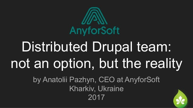 Distributed Drupal team: not an option, but the reality by Anatolii Pazhyn, CEO at AnyforSoft Kharkiv, Ukraine 2017