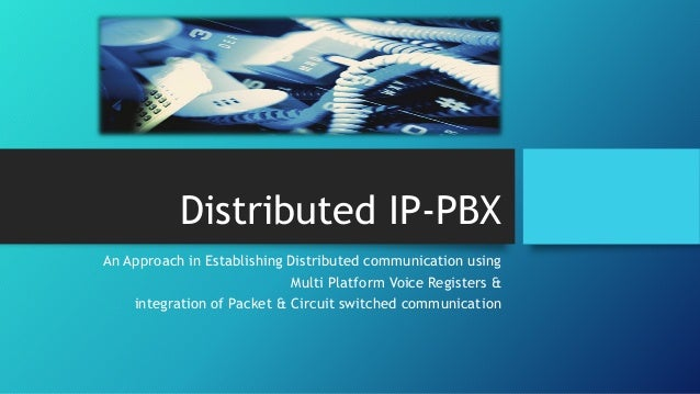 Distributed IP-PBX An Approach in Establishing Distributed communication using Multi Platform Voice Registers & integratio...