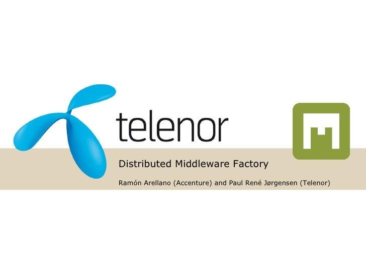 Distributed Middleware Factory Ramón Arellano (Accenture) and Paul René Jørgensen (Telenor)