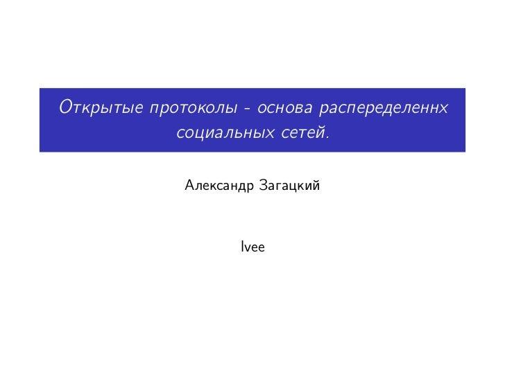 Открытые протоколы - основа распеределеннх            социальных сетей.             Александр Загацкий                    ...