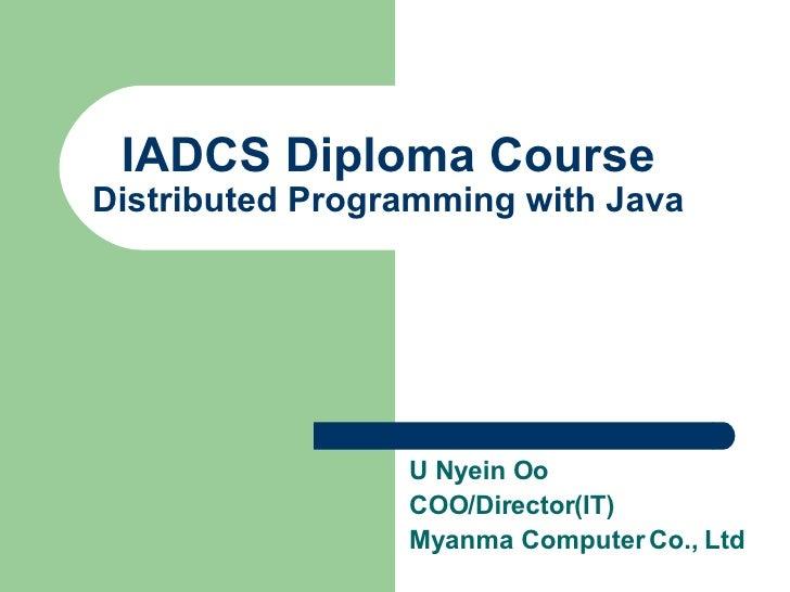 IADCS Diploma Course Distributed Programming with Java                      U Nyein Oo                  COO/Director(IT)  ...