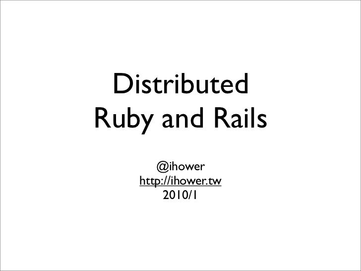 Distributed Ruby and Rails       @ihower    http://ihower.tw         2010/1