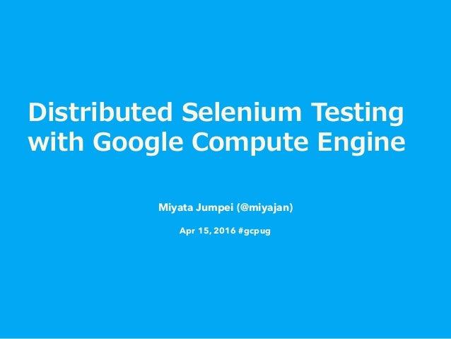 Distributed Selenium Testing  with Google Compute Engine Miyata Jumpei (@miyajan) Apr 15, 2016 #gcpug