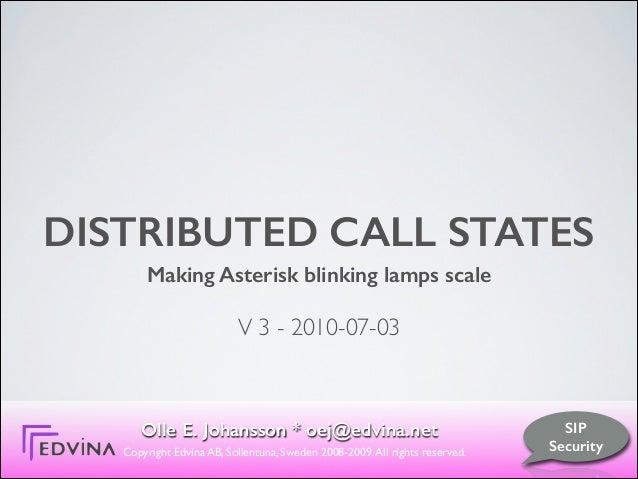 DISTRIBUTED CALL STATES Making Asterisk blinking lamps scale ! V 3 - 2010-07-03 Olle E. Johansson * oej@edvina.net Copyrig...