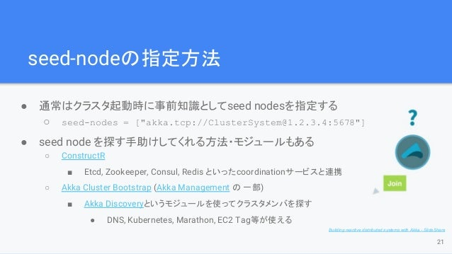 """seed-nodeの指定方法 ● 通常はクラスタ起動時に事前知識としてseed nodesを指定する ○ seed-nodes = [""""akka.tcp://ClusterSystem@1.2.3.4:5678""""] ● seed node を探..."""