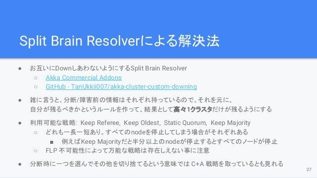 Split Brain Resolverによる解決法 ● お互いにDownしあわないようにするSplit Brain Resolver ○ Akka Commercial Addons ○ GitHub - TanUkkii007/akka-c...