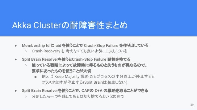 Akka Clusterの耐障害性まとめ ● Membership Id に uid を使うことで Crash-Stop Failure を作り出している ○ Crash-Recovery を 考えなくても良いように工夫している ● Split...