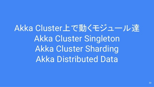 Akka Cluster上で動くモジュール達 Akka Cluster Singleton Akka Cluster Sharding Akka Distributed Data 30