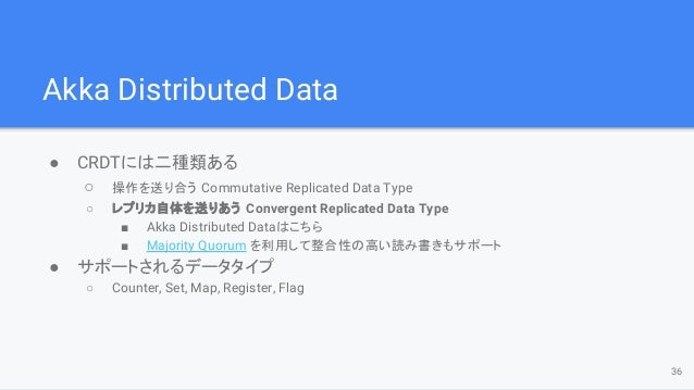 Akka Distributed Data ● CRDTには二種類ある ○ 操作を送り合う Commutative Replicated Data Type ○ レプリカ自体を送りあう Convergent Replicated Data Ty...