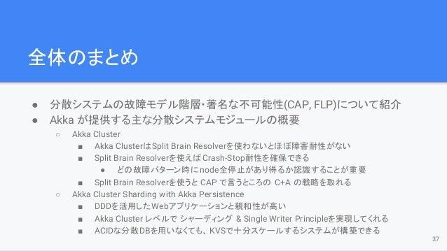 全体のまとめ ● 分散システムの故障モデル階層・著名な不可能性(CAP, FLP)について紹介 ● Akka が提供する主な分散システムモジュールの概要 ○ Akka Cluster ■ Akka ClusterはSplit Brain Res...