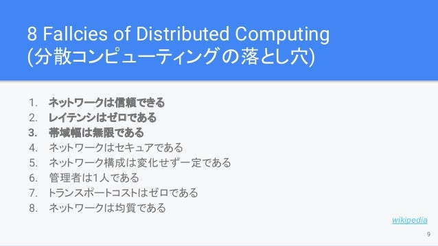 8 Fallcies of Distributed Computing (分散コンピューティングの落とし穴) 1. ネットワークは信頼できる 2. レイテンシはゼロである 3. 帯域幅は無限である 4. ネットワークはセキュアである 5. ネッ...