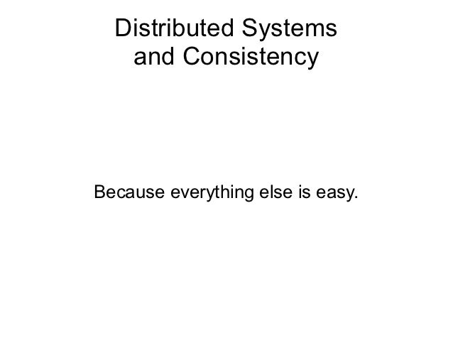 Distributed Systems   and ConsistencyBecause everything else is easy.