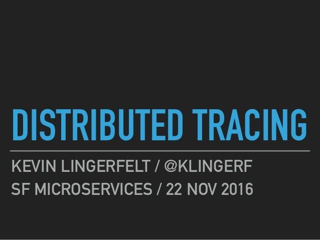 DISTRIBUTED TRACING KEVIN LINGERFELT / @KLINGERF SF MICROSERVICES / 22 NOV 2016