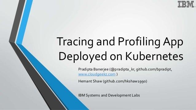 Tracing and Profiling App Deployed on Kubernetes Pradipta Banerjee (@pradipta_kr, github.com/bpradipt, www.cloudgeekz.com ...