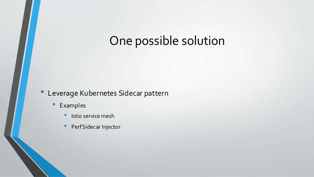 One possible solution • Leverage Kubernetes Sidecar pattern • Examples • Istio service mesh • Perf Sidecar Injector