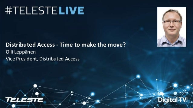 Teleste Proprietary. All rights reserved. 1 Distributed Access - Time to make the move? Olli Leppänen Vice President, Dist...
