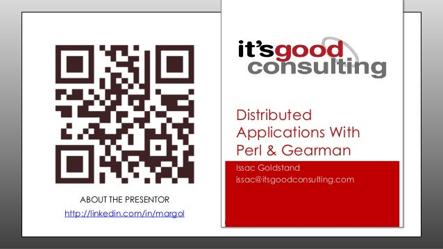 Distributed Applications With Perl & Gearman Issac Goldstand issac@itsgoodconsulting.com ABOUT THE PRESENTOR  http://linke...