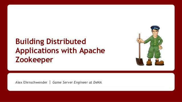 Building Distributed Applications with Apache Zookeeper Alex Ehrnschwender | Game Server Engineer at DeNA