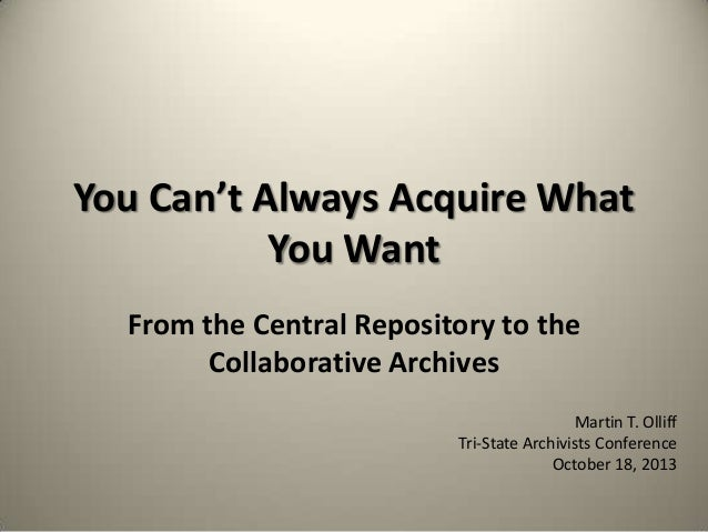 You Can't Always Acquire What You Want From the Central Repository to the Collaborative Archives Martin T. Olliff Tri-Stat...