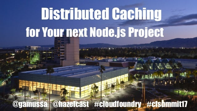 @gamussa @hazelcast #cloudfoundry #cfsummit17 Distributed Caching for Your next Node.js Project @gamussa @hazelcast #cloud...