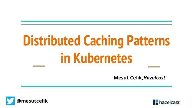 @mesutcelik Distributed Caching Patterns in Kubernetes Mesut Celik,Hazelcast
