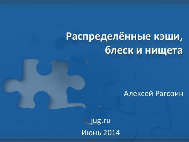 Распределённые кэши, блеск и нищета Алексей Рагозин jug.ru Июнь 2014