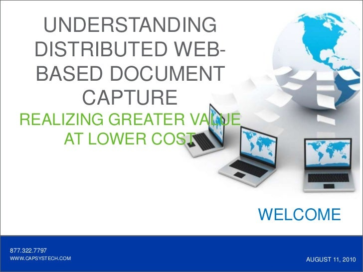 UNDERSTANDING DISTRIBUTED WEB-BASED DOCUMENT CAPTURE <br />REALIZING GREATER VALUE <br />AT LOWER COST<br />WELCOME<br />8...