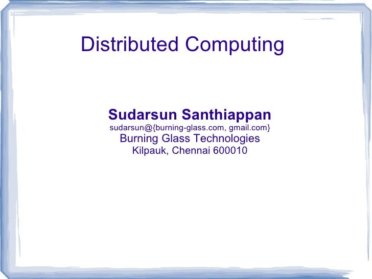Distributed Computing Sudarsun Santhiappan sudarsun@{burning-glass.com, gmail.com} Burning Glass Technologies Kilpauk, Che...